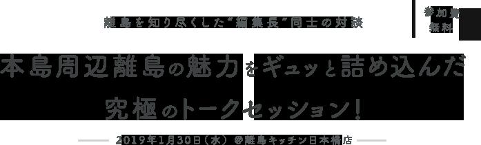 """参加費無料 離島を知り尽くした""""編集長""""同士の対談 本島周辺離島の魅力をギュギュッと詰め込んだ究極のトークセッション! 2019年1月30日(水) @離島キッチン日本橋店"""