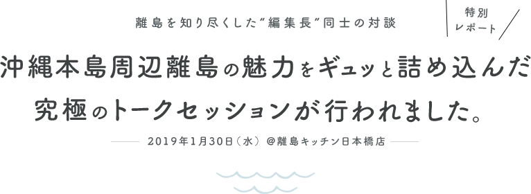 """特別レポート 離島を知り尽くした""""編集長""""同士の対談 沖縄本島周辺離島の魅力をギュッと詰め込んだ究極のトークセッションが行われました。 2019年1月30日(水) @離島キッチン日本橋店"""